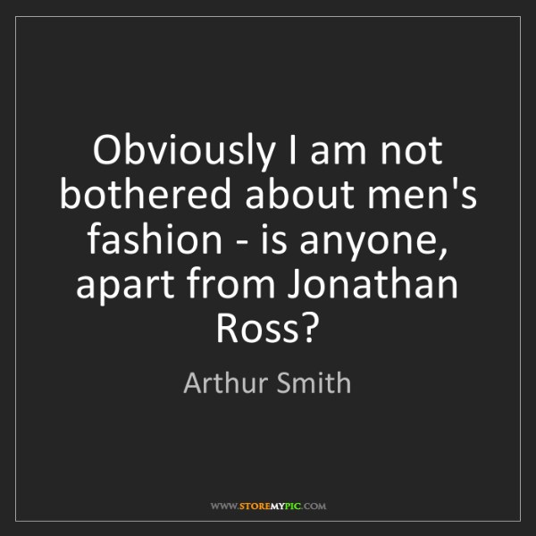 Arthur Smith: Obviously I am not bothered about men's fashion - is...