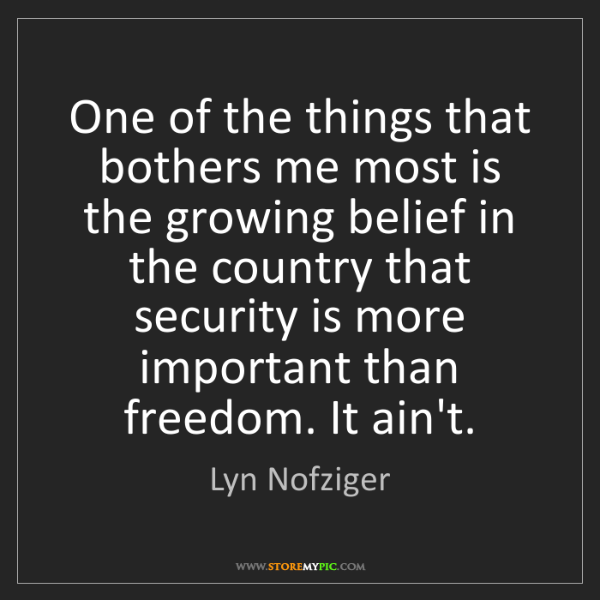Lyn Nofziger: One of the things that bothers me most is the growing...