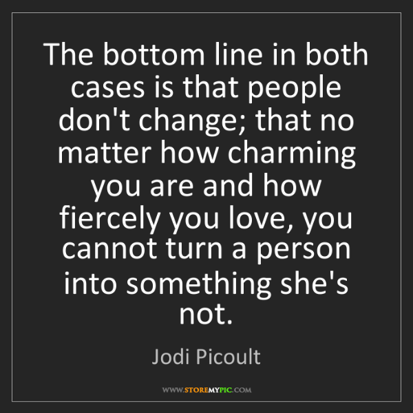 Jodi Picoult: The bottom line in both cases is that people don't change;...