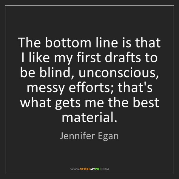 Jennifer Egan: The bottom line is that I like my first drafts to be...