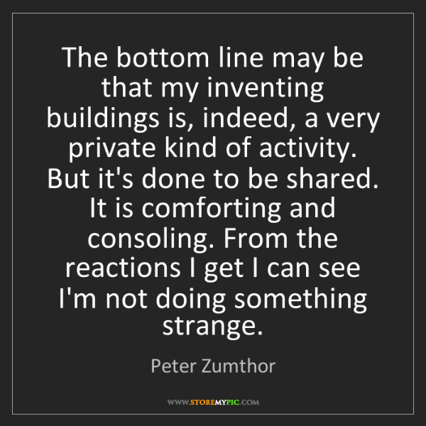 Peter Zumthor: The bottom line may be that my inventing buildings is,...