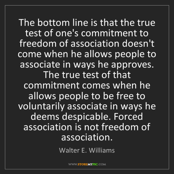 Walter E. Williams: The bottom line is that the true test of one's commitment...