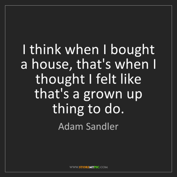 Adam Sandler: I think when I bought a house, that's when I thought...