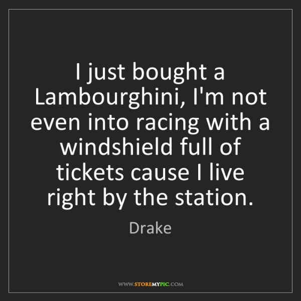 Drake: I just bought a Lambourghini, I'm not even into racing...