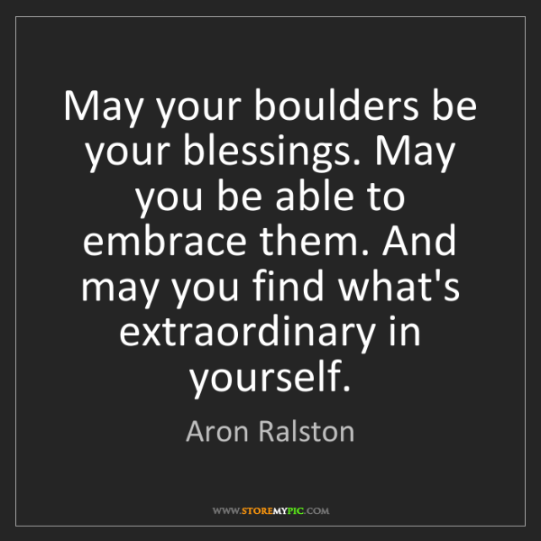 Aron Ralston: May your boulders be your blessings. May you be able...
