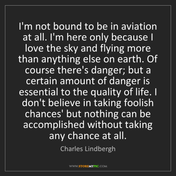 Charles Lindbergh: I'm not bound to be in aviation at all. I'm here only...