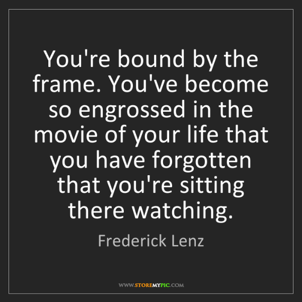Frederick Lenz: You're bound by the frame. You've become so engrossed...