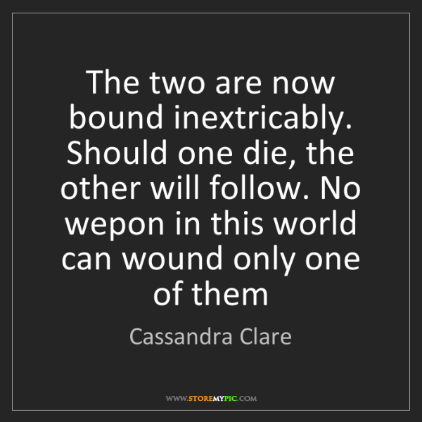 Cassandra Clare: The two are now bound inextricably. Should one die, the...