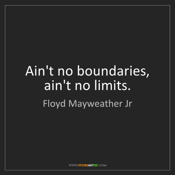 Floyd Mayweather Jr: Ain't no boundaries, ain't no limits.