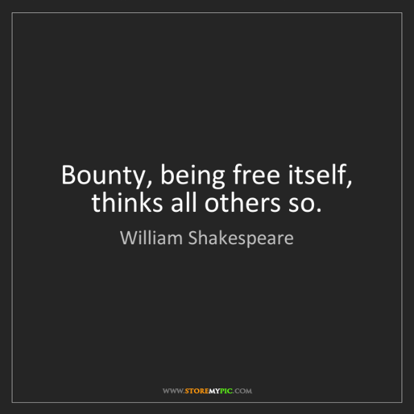William Shakespeare: Bounty, being free itself, thinks all others so.