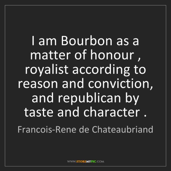 Francois-Rene de Chateaubriand: I am Bourbon as a matter of honour , royalist according...