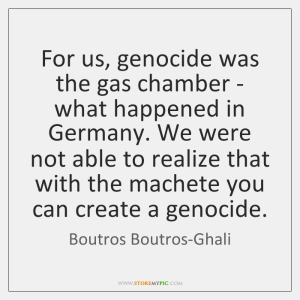 For us, genocide was the gas chamber - what happened in Germany. ...