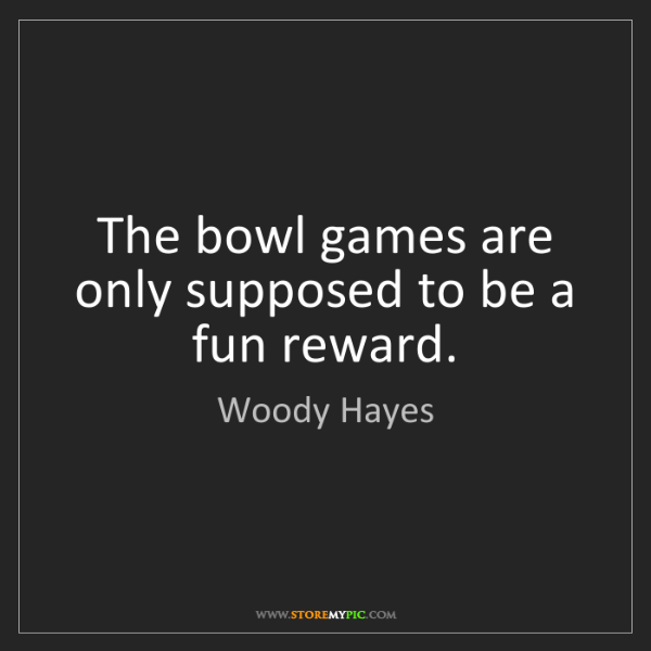 Woody Hayes: The bowl games are only supposed to be a fun reward.