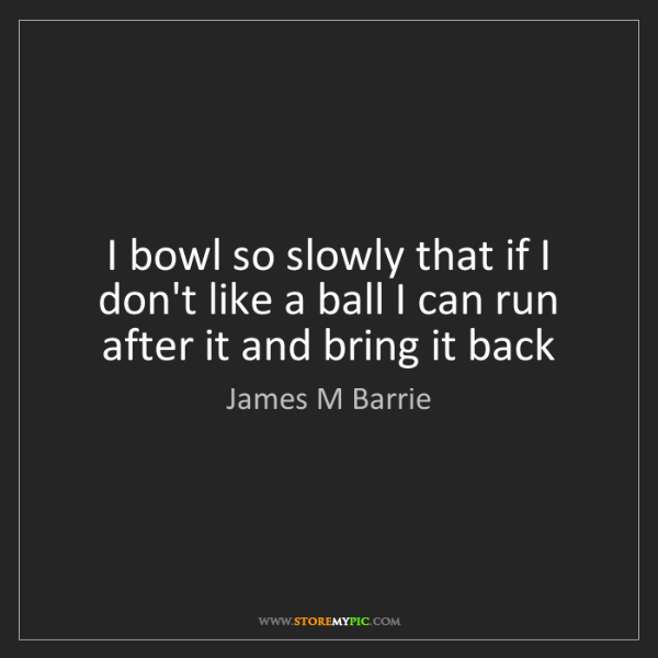 James M Barrie: I bowl so slowly that if I don't like a ball I can run...