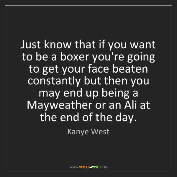 Kanye West: Just know that if you want to be a boxer you're going...