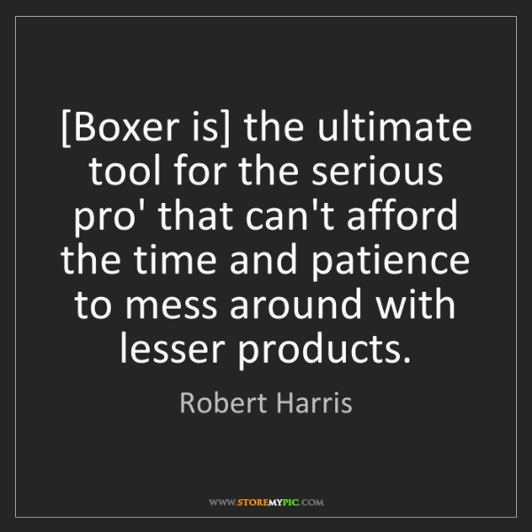 Robert Harris: [Boxer is] the ultimate tool for the serious pro' that...