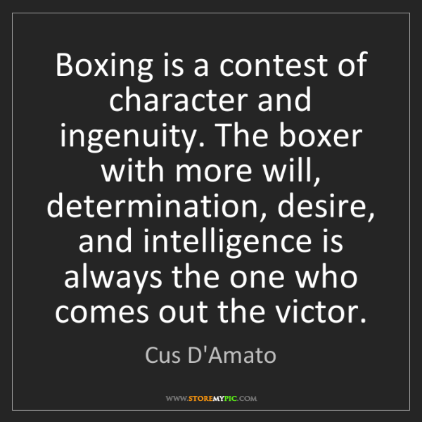 Cus D'Amato: Boxing is a contest of character and ingenuity. The boxer...