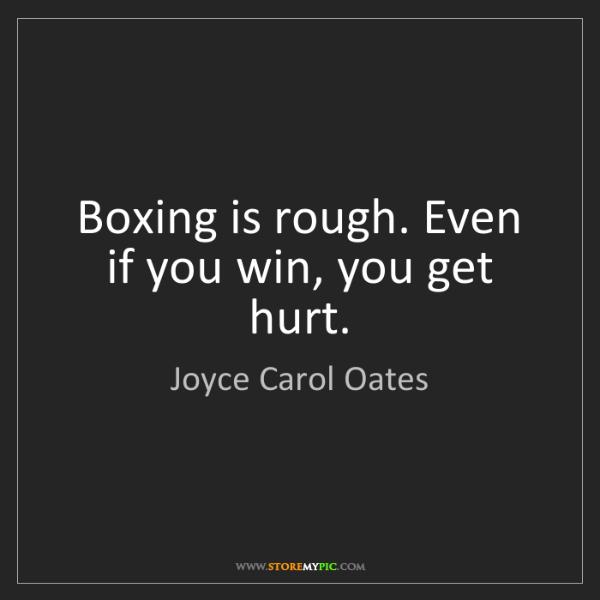 Joyce Carol Oates: Boxing is rough. Even if you win, you get hurt.