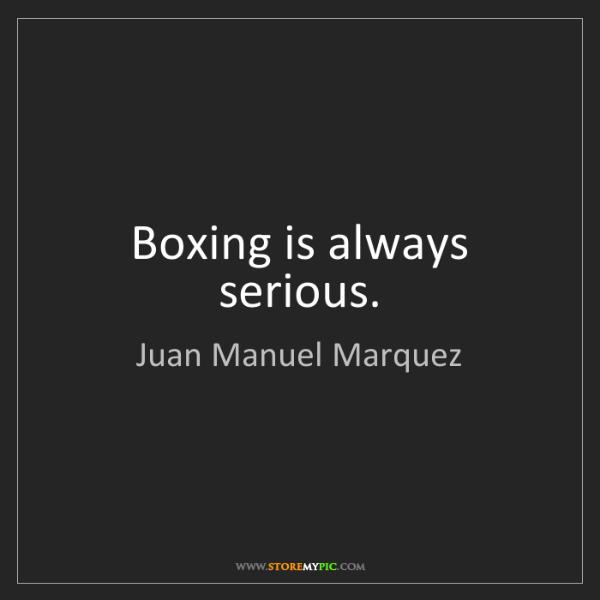 Juan Manuel Marquez: Boxing is always serious.