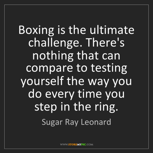 Sugar Ray Leonard: Boxing is the ultimate challenge. There's nothing that...