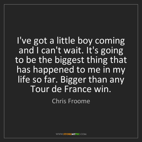 Chris Froome: I've got a little boy coming and I can't wait. It's going...