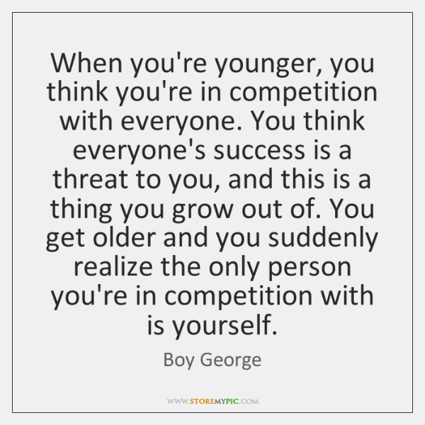 When you're younger, you think you're in competition with everyone. You think ...