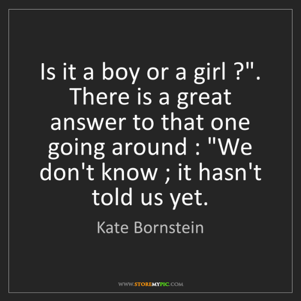 "Kate Bornstein: Is it a boy or a girl ?"". There is a great answer to..."