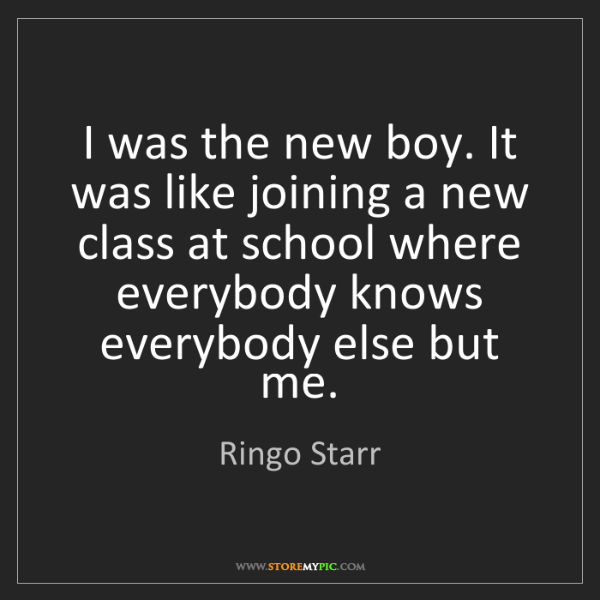 Ringo Starr: I was the new boy. It was like joining a new class at...