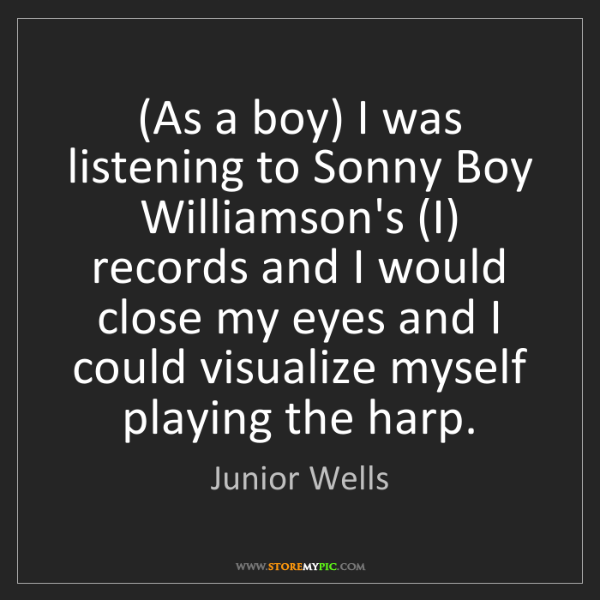 Junior Wells: (As a boy) I was listening to Sonny Boy Williamson's...