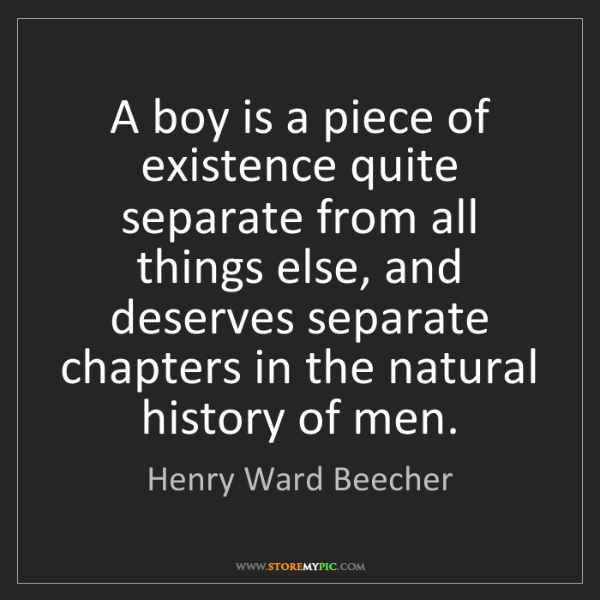 Henry Ward Beecher: A boy is a piece of existence quite separate from all...