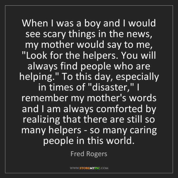 Fred Rogers: When I was a boy and I would see scary things in the...