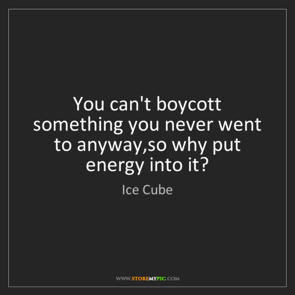 Ice Cube: You can't boycott something you never went to anyway,so...