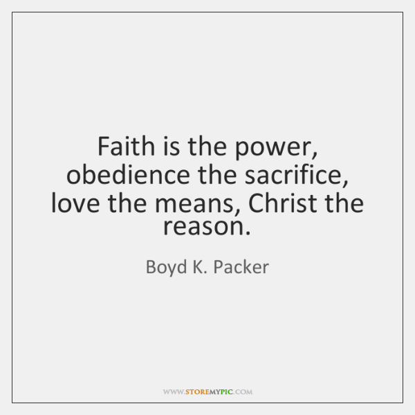 Faith is the power, obedience the sacrifice, love the means, Christ the ...