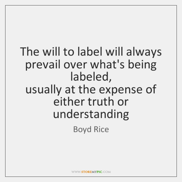 The will to label will always prevail over what's being labeled,  usually ...