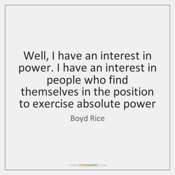 Well, I have an interest in power. I have an interest in ...