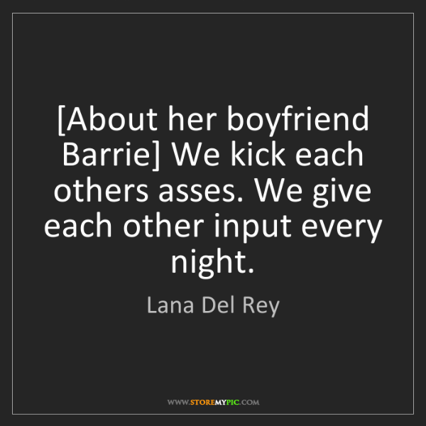Lana Del Rey: [About her boyfriend Barrie] We kick each others asses....