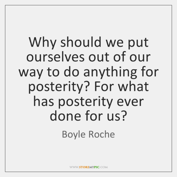 Why should we put ourselves out of our way to do anything ...