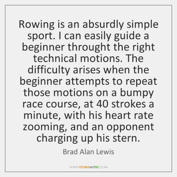 Rowing is an absurdly simple sport. I can easily guide a beginner ...