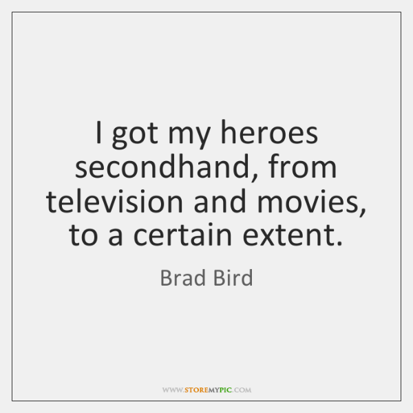 I got my heroes secondhand, from television and movies, to a certain ...