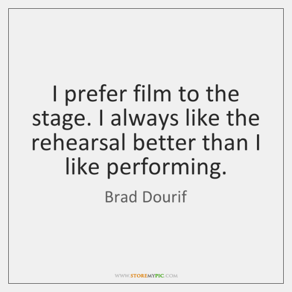 I prefer film to the stage. I always like the rehearsal better ...