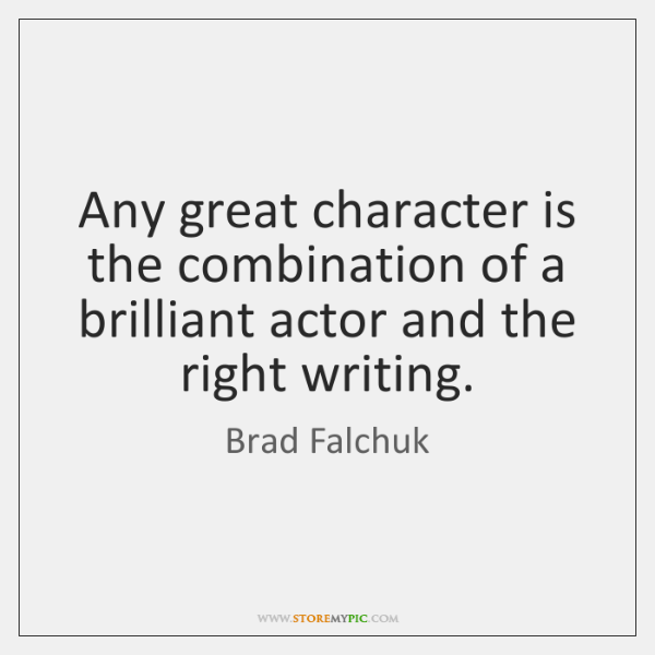 Any great character is the combination of a brilliant actor and the ...