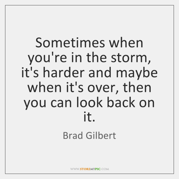 Sometimes when you're in the storm, it's harder and maybe when it's ...