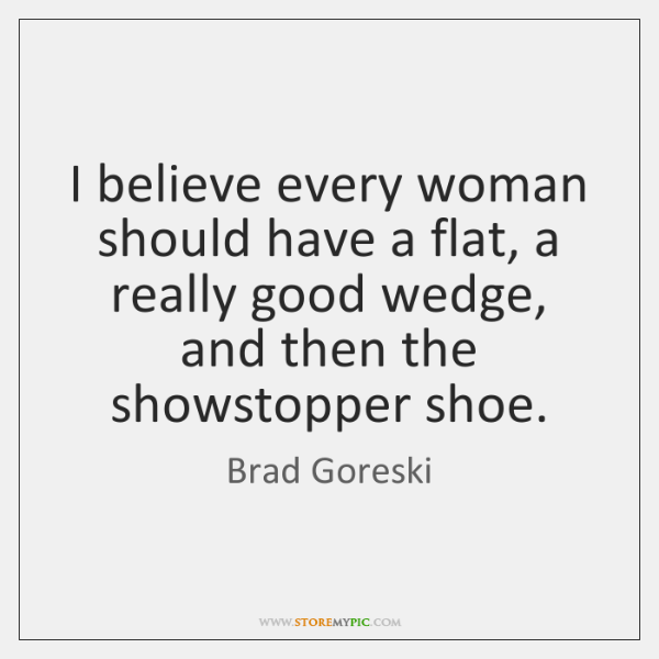 I believe every woman should have a flat, a really good wedge, ...
