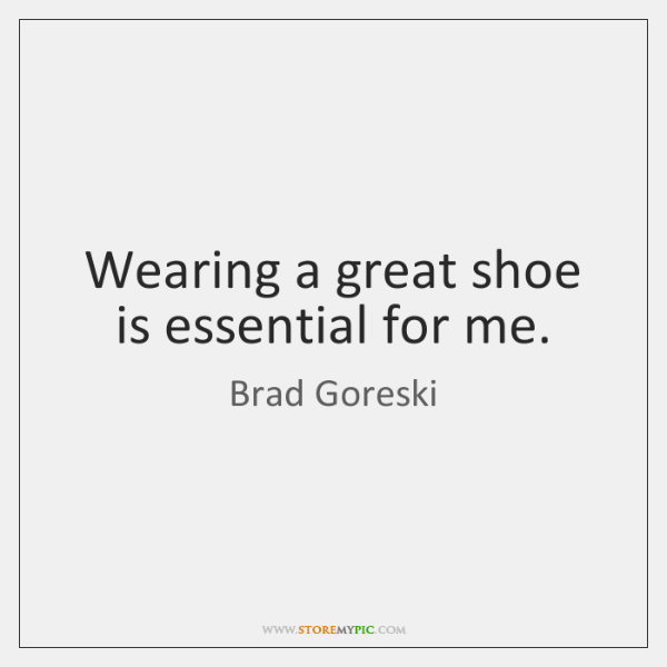 Wearing a great shoe is essential for me.