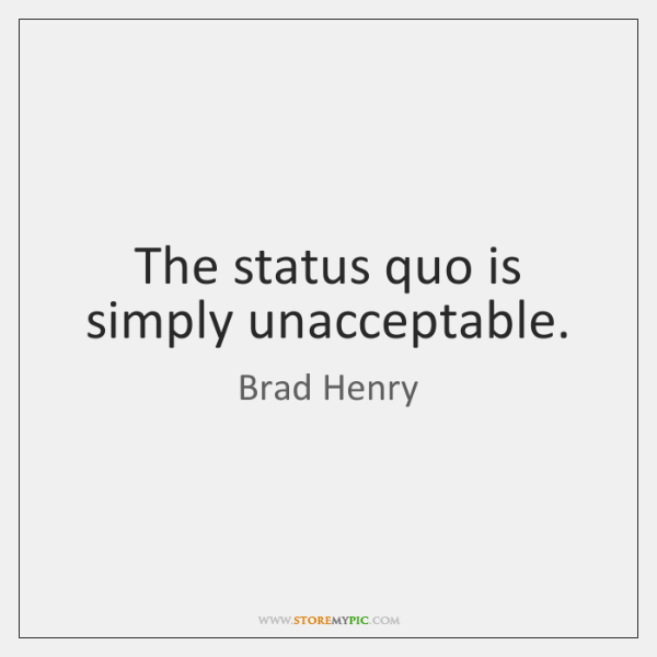 The status quo is simply unacceptable.