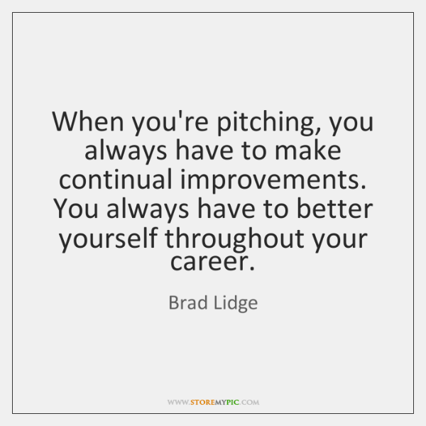 When you're pitching, you always have to make continual improvements. You always ...