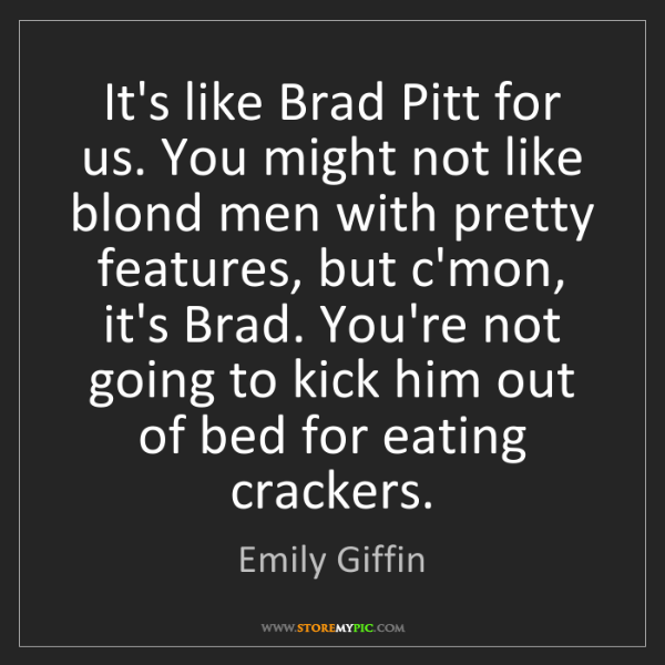 Emily Giffin: It's like Brad Pitt for us. You might not like blond...