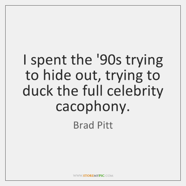 I spent the '90s trying to hide out, trying to duck ...
