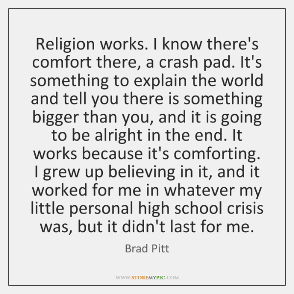 Religion works. I know there's comfort there, a crash pad. It's something ...