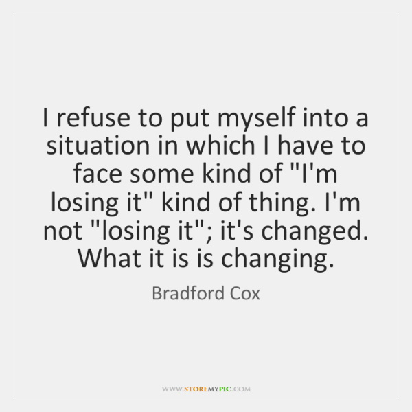I refuse to put myself into a situation in which I have ...